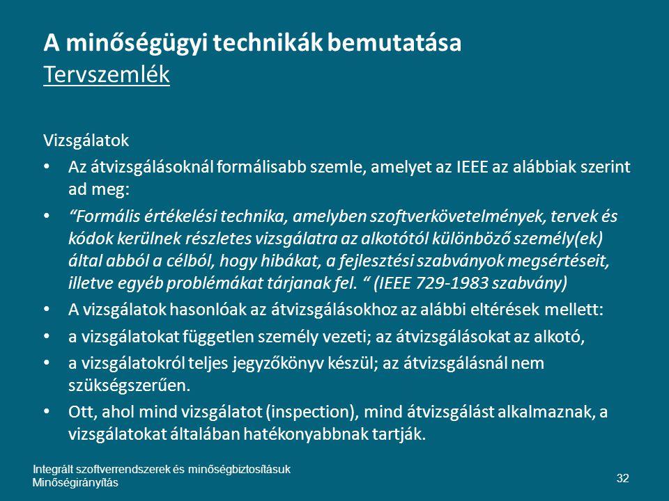 A minőségügyi technikák bemutatása Tervszemlék Vizsgálatok • Az átvizsgálásoknál formálisabb szemle, amelyet az IEEE az alábbiak szerint ad meg: • Formális értékelési technika, amelyben szoftverkövetelmények, tervek és kódok kerülnek részletes vizsgálatra az alkotótól különböző személy(ek) által abból a célból, hogy hibákat, a fejlesztési szabványok megsértéseit, illetve egyéb problémákat tárjanak fel.