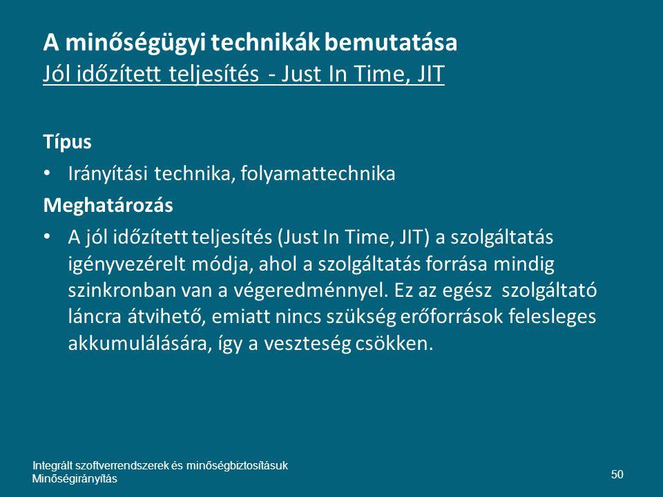 A minőségügyi technikák bemutatása Jól időzített teljesítés - Just In Time, JIT Típus • Irányítási technika, folyamattechnika Meghatározás • A jól időzített teljesítés (Just In Time, JIT) a szolgáltatás igényvezérelt módja, ahol a szolgáltatás forrása mindig szinkronban van a végeredménnyel.