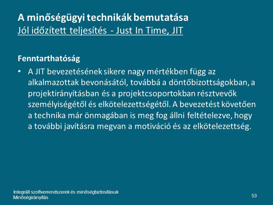 A minőségügyi technikák bemutatása Jól időzített teljesítés - Just In Time, JIT Fenntarthatóság • A JIT bevezetésének sikere nagy mértékben függ az alkalmazottak bevonásától, továbbá a döntőbizottságokban, a projektirányításban és a projektcsoportokban résztvevők személyiségétől és elkötelezettségétől.