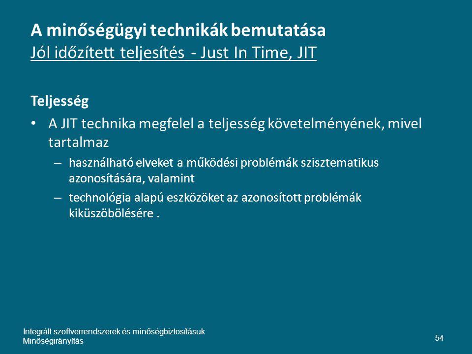 A minőségügyi technikák bemutatása Jól időzített teljesítés - Just In Time, JIT Teljesség • A JIT technika megfelel a teljesség követelményének, mivel tartalmaz – használható elveket a működési problémák szisztematikus azonosítására, valamint – technológia alapú eszközöket az azonosított problémák kiküszöbölésére.