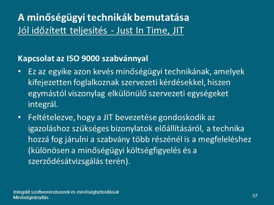 A minőségügyi technikák bemutatása Jól időzített teljesítés - Just In Time, JIT Kapcsolat az ISO 9000 szabvánnyal • Ez az egyike azon kevés minőségügyi technikának, amelyek kifejezetten foglalkoznak szervezeti kérdésekkel, hiszen egymástól viszonylag elkülönülő szervezeti egységeket integrál.
