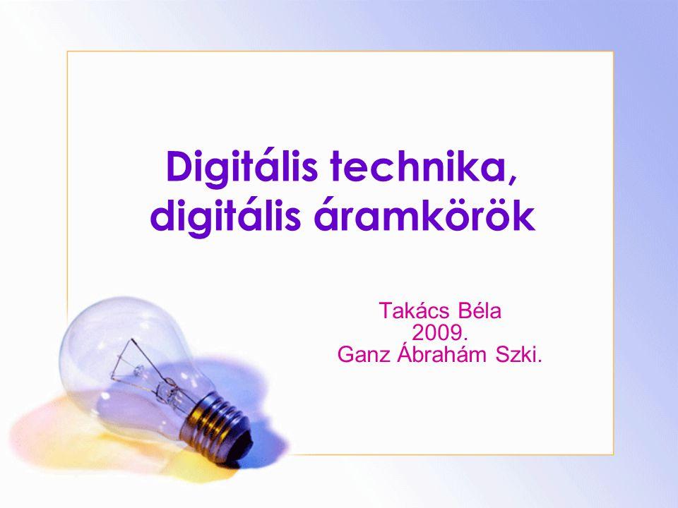 Digitális technika, digitális áramkörök Takács Béla 2009. Ganz Ábrahám Szki.
