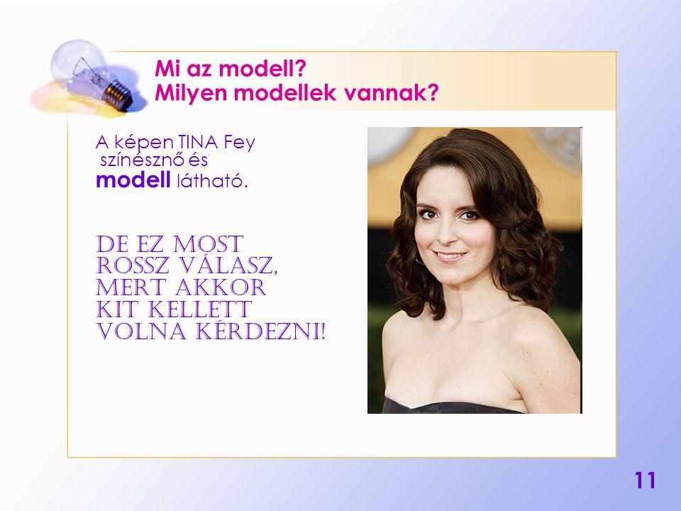 11 Mi az modell? Milyen modellek vannak? A képen TINA Fey színésznő és modell látható. De ez most rossz válasz, Mert akkor KIT kellett volna kérdezni!