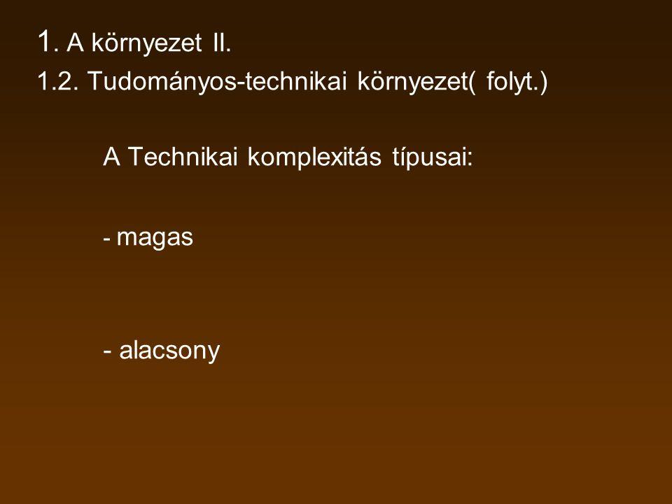 1. A környezet II. 1.2. Tudományos-technikai környezet( folyt.) A Technikai komplexitás típusai: - magas - alacsony