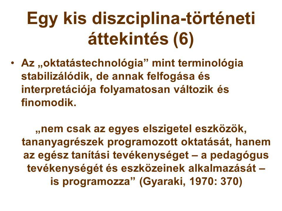 """Egy kis diszciplina-történeti áttekintés (6) •Az """"oktatástechnológia"""" mint terminológia stabilizálódik, de annak felfogása és interpretációja folyamat"""
