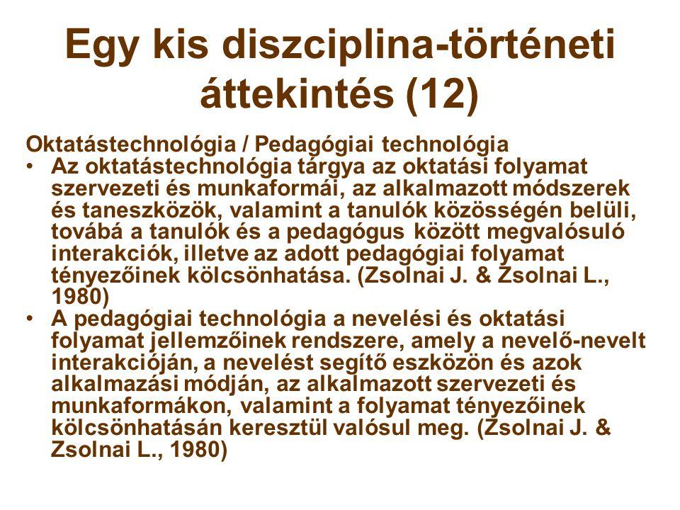 Egy kis diszciplina-történeti áttekintés (12) Oktatástechnológia / Pedagógiai technológia •Az oktatástechnológia tárgya az oktatási folyamat szervezet