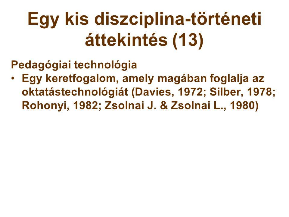 Egy kis diszciplina-történeti áttekintés (13) Pedagógiai technológia •Egy keretfogalom, amely magában foglalja az oktatástechnológiát (Davies, 1972; S