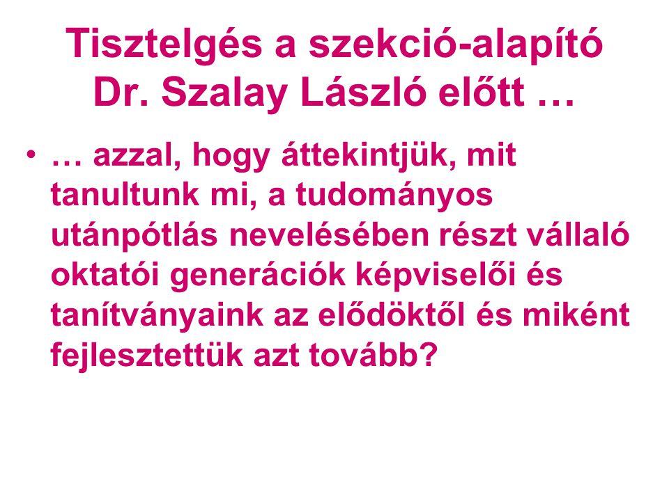 Tisztelgés a szekció-alapító Dr. Szalay László előtt … •… azzal, hogy áttekintjük, mit tanultunk mi, a tudományos utánpótlás nevelésében részt vállaló