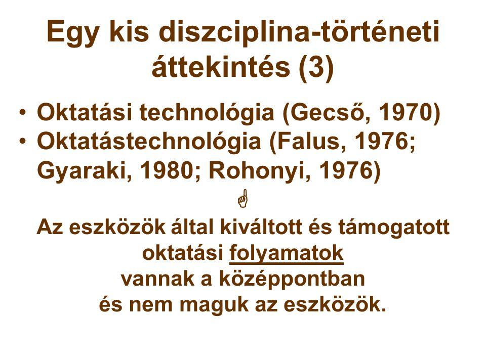 Egy kis diszciplina-történeti áttekintés (14) Újabb téma-specifikus fogalmak •Médiapedagógia (Nagy, 1993)  Iskolatelevíziós pedagógia (Nagy, 1981)  Televízió-, teletext- és számítógéphálózat-alkalmazás (Mohos, 1989) •a számítástechnikával támogatott oktatás (Hárs, 1998) •Az új technológiák alkalmazása a tanítás- tanulás folyamatában (Korsvold & Rüschoff, 1997) •A technológiával segített tanítás-tanulás (Fitzpatrick, 1998)
