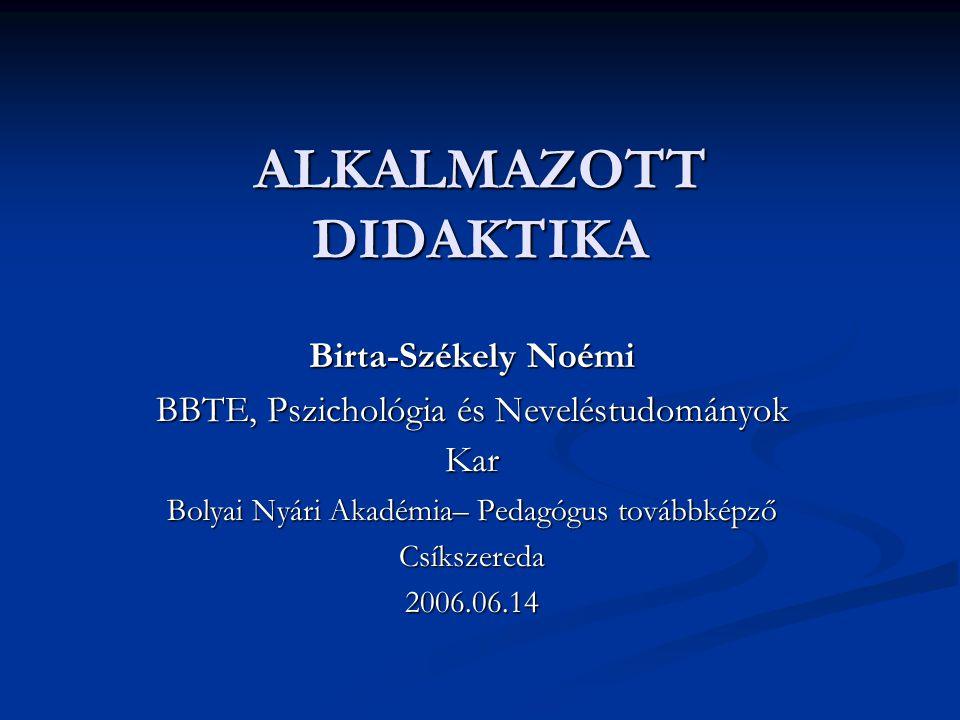 ALKALMAZOTT DIDAKTIKA Birta-Székely Noémi BBTE, Pszichológia és Neveléstudományok Kar Bolyai Nyári Akadémia– Pedagógus továbbképző Csíkszereda2006.06.