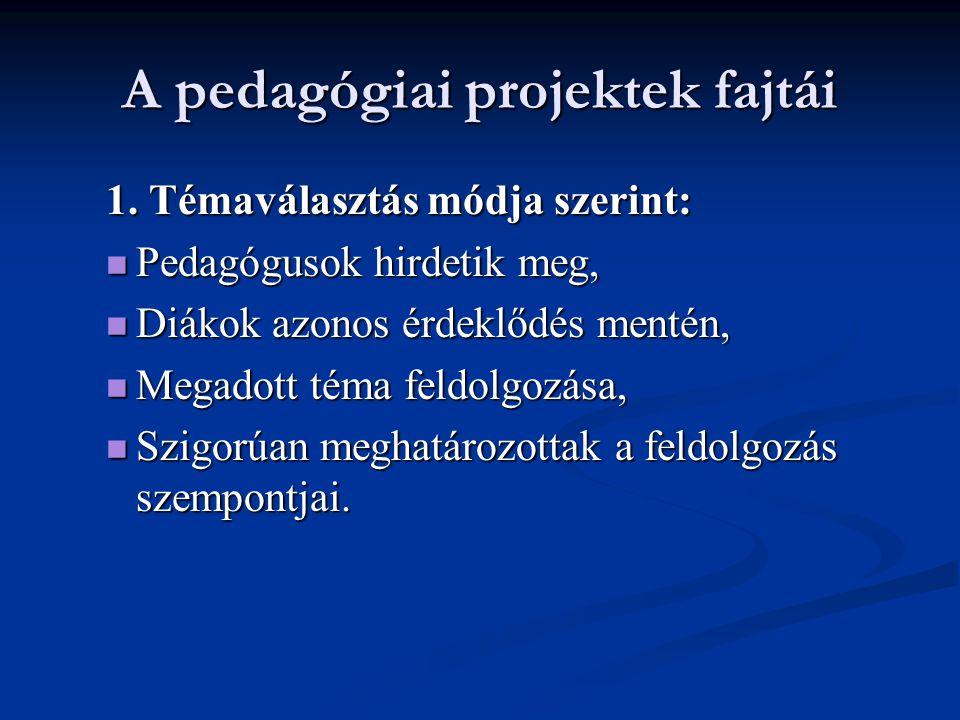 A pedagógiai projektek fajtái 1. Témaválasztás módja szerint:  Pedagógusok hirdetik meg,  Diákok azonos érdeklődés mentén,  Megadott téma feldolgoz