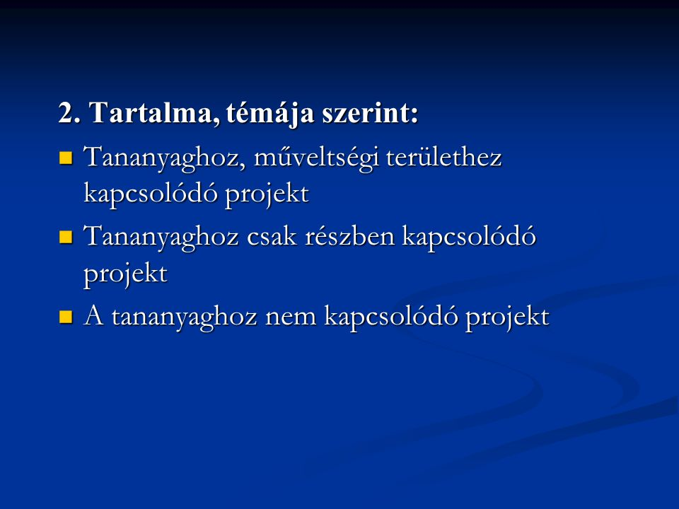 2. Tartalma, témája szerint:  Tananyaghoz, műveltségi területhez kapcsolódó projekt  Tananyaghoz csak részben kapcsolódó projekt  A tananyaghoz nem