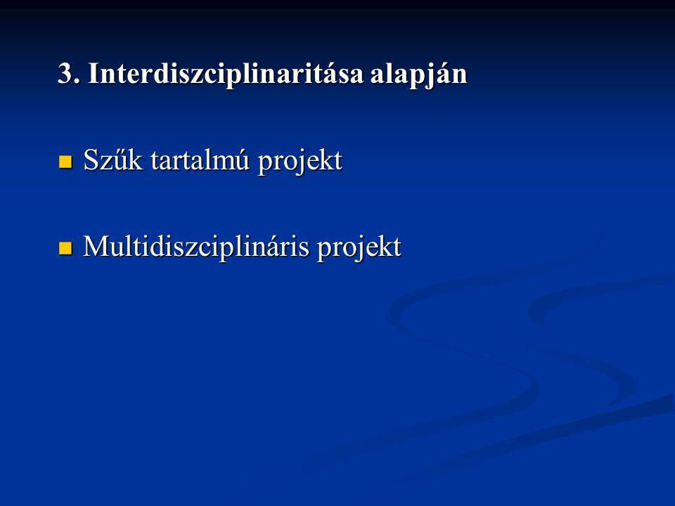 3. Interdiszciplinaritása alapján  Szűk tartalmú projekt  Multidiszciplináris projekt
