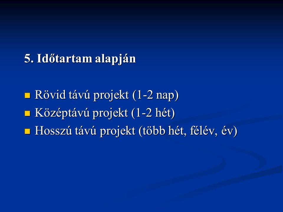 5. Időtartam alapján  Rövid távú projekt (1-2 nap)  Középtávú projekt (1-2 hét)  Hosszú távú projekt (több hét, félév, év)