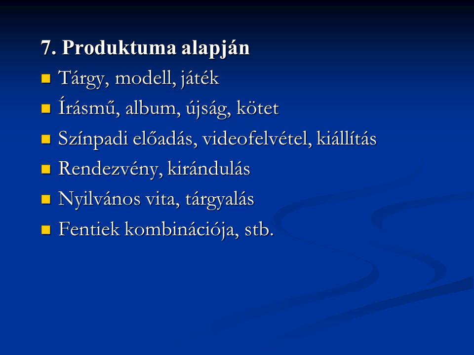 7. Produktuma alapján  Tárgy, modell, játék  Írásmű, album, újság, kötet  Színpadi előadás, videofelvétel, kiállítás  Rendezvény, kirándulás  Nyi