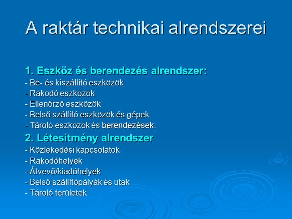 A raktár technikai alrendszerei 1. Eszköz és berendezés alrendszer: - Be- és kiszállító eszközök - Rakodó eszközök - Ellenőrző eszközök - Belső szállí