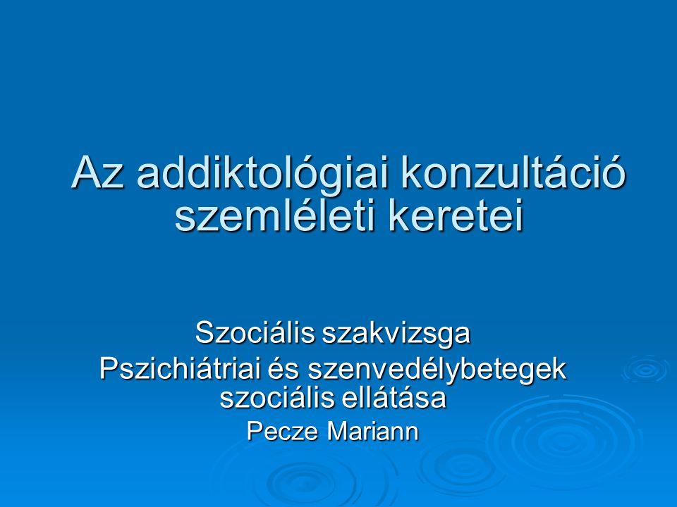 Az addiktológiai konzultáció szemléleti keretei Szociális szakvizsga Pszichiátriai és szenvedélybetegek szociális ellátása Pecze Mariann