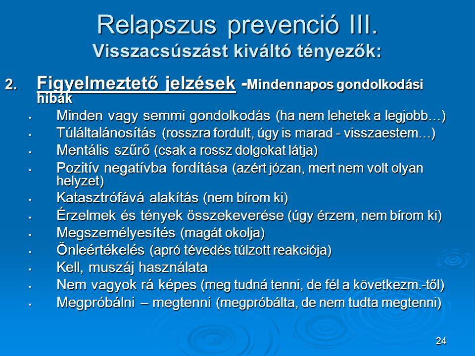 24 Relapszus prevenció III. Visszacsúszást kiváltó tényezők: 2. Figyelmeztető jelzések - Mindennapos gondolkodási hibák • Minden vagy semmi gondolkodá