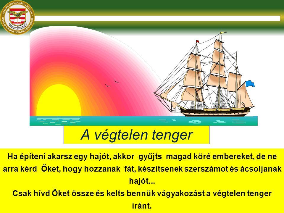 A végtelen tenger Ha építeni akarsz egy hajót, akkor gyűjts magad köré embereket, de ne arra kérd Őket, hogy hozzanak fát, készítsenek szerszámot és ácsoljanak hajót...