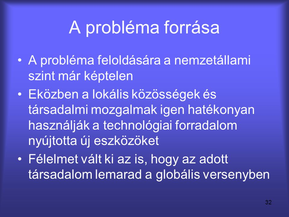 32 A probléma forrása •A probléma feloldására a nemzetállami szint már képtelen •Eközben a lokális közösségek és társadalmi mozgalmak igen hatékonyan