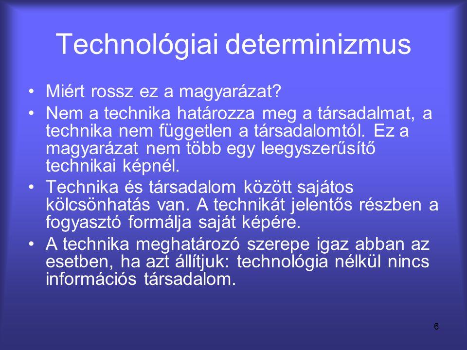 6 Technológiai determinizmus •Miért rossz ez a magyarázat? •Nem a technika határozza meg a társadalmat, a technika nem független a társadalomtól. Ez a