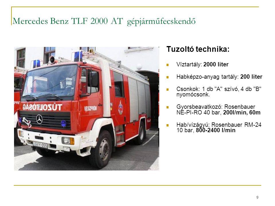 9 Mercedes Benz TLF 2000 AT gépjárműfecskendő Tuzoltó technika:  Víztartály: 2000 liter  Habképzo-anyag tartály: 200 liter  Csonkok: 1 db