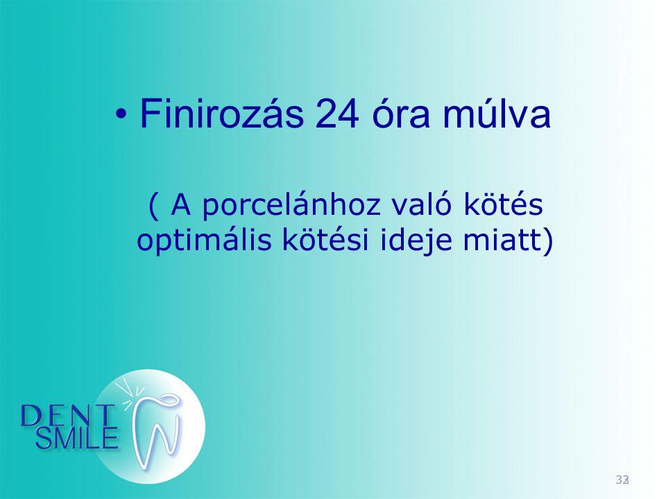 33 •Finirozás 24 óra múlva ( A porcelánhoz való kötés optimális kötési ideje miatt) 32