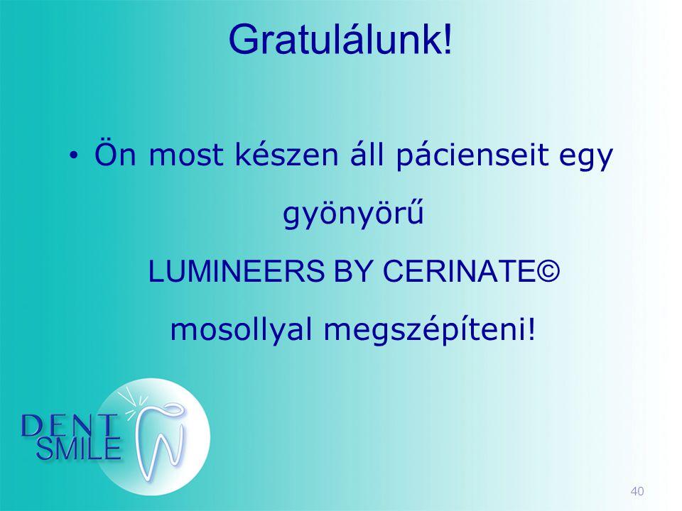 40 Gratulálunk! • Ön most készen áll pácienseit egy gyönyörű LUMINEERS BY CERINATE© mosollyal megszépíteni!