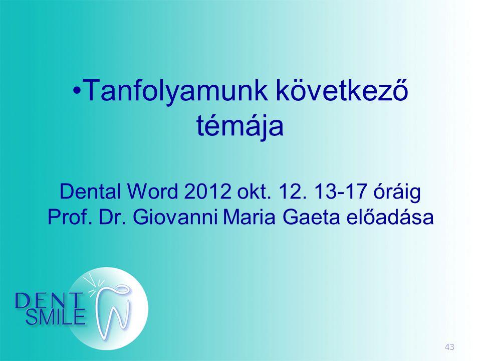 43 •Tanfolyamunk következő témája Dental Word 2012 okt. 12. 13-17 óráig Prof. Dr. Giovanni Maria Gaeta előadása