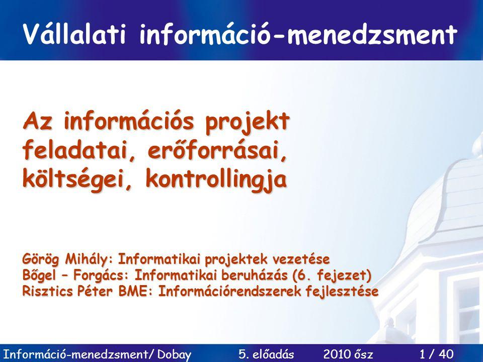 Információ-menedzsment/ Dobay 5. előadás 2010 ősz 1 / 40 Az információs projekt feladatai, erőforrásai, költségei, kontrollingja Görög Mihály: Informa