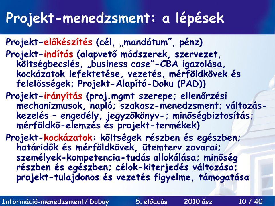 """Információ-menedzsment/ Dobay 5. előadás 2010 ősz 10 / 40 Projekt-menedzsment: a lépések Projekt-előkészítés (cél, """"mandátum"""", pénz) Projekt-indítás ("""