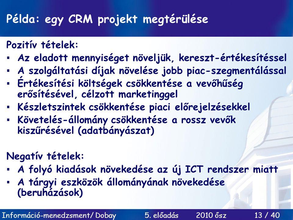 Információ-menedzsment/ Dobay 5. előadás 2010 ősz 13 / 40 Példa: egy CRM projekt megtérülése Pozitív tételek:  Az eladott mennyiséget növeljük, keres