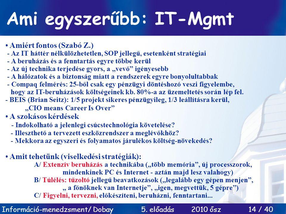 Információ-menedzsment/ Dobay 5. előadás 2010 ősz 14 / 40 Ami egyszerűbb: IT-Mgmt • Amiért fontos (Szabó Z.) - Az IT háttér nélkülözhetetlen, SOP jell