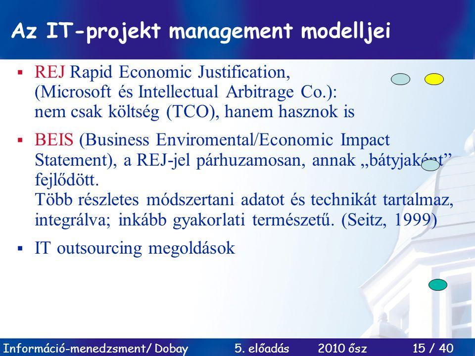Információ-menedzsment/ Dobay 5. előadás 2010 ősz 15 / 40 Az IT-projekt management modelljei  REJ Rapid Economic Justification, (Microsoft és Intelle