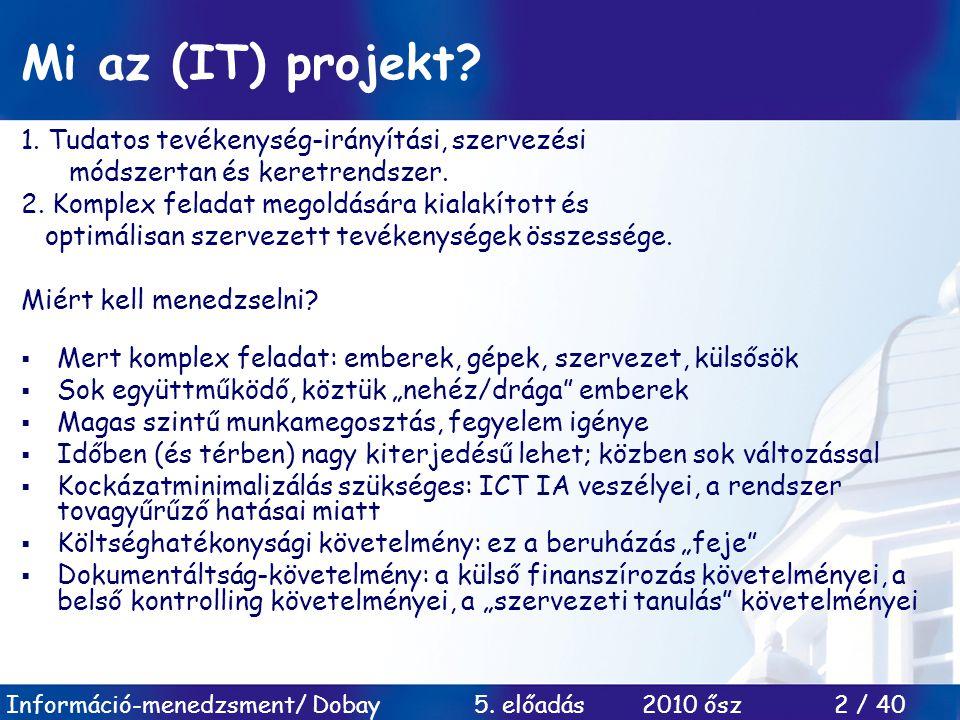 Információ-menedzsment/ Dobay 5. előadás 2010 ősz 2 / 40 Mi az (IT) projekt? 1. Tudatos tevékenység-irányítási, szervezési módszertan és keretrendszer