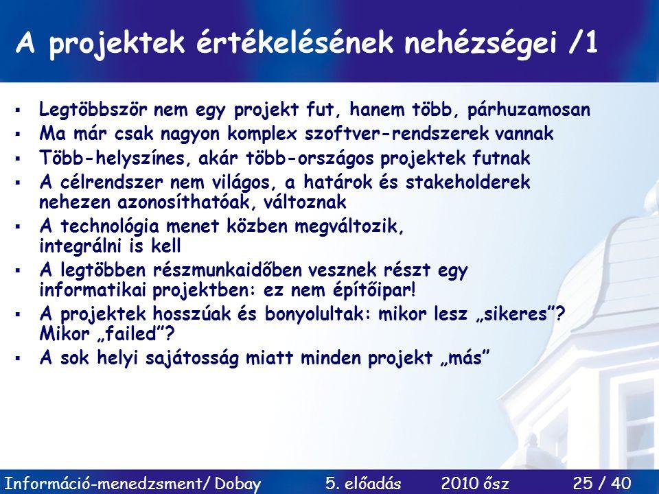 Információ-menedzsment/ Dobay 5. előadás 2010 ősz 25 / 40 A projektek értékelésének nehézségei /1  Legtöbbször nem egy projekt fut, hanem több, párhu