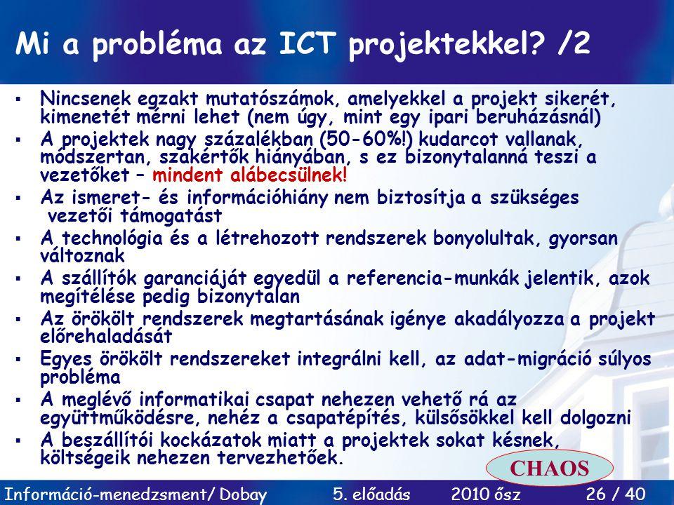Információ-menedzsment/ Dobay 5. előadás 2010 ősz 26 / 40 Mi a probléma az ICT projektekkel? /2  Nincsenek egzakt mutatószámok, amelyekkel a projekt