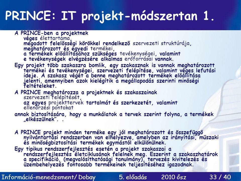 Információ-menedzsment/ Dobay 5. előadás 2010 ősz 33 / 40 PRINCE: IT projekt-módszertan 1. A PRINCE-ben a projektnek véges élettartama, megadott felel