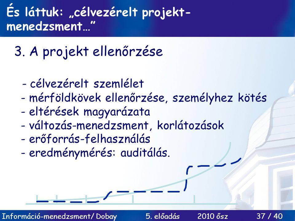 """Információ-menedzsment/ Dobay 5. előadás 2010 ősz 37 / 40 És láttuk: """"célvezérelt projekt- menedzsment…"""" 3. A projekt ellenőrzése - célvezérelt szemlé"""