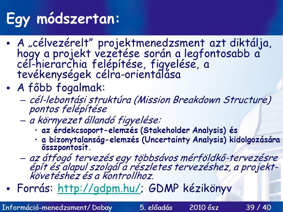 """Információ-menedzsment/ Dobay 5. előadás 2010 ősz 39 / 40 Egy módszertan:  A """"célvezérelt"""" projektmenedzsment azt diktálja, hogy a projekt vezetése s"""