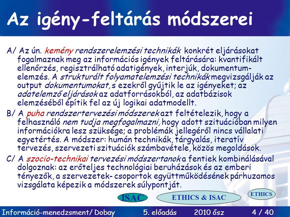 Információ-menedzsment/ Dobay 5. előadás 2010 ősz 4 / 40 Az igény-feltárás módszerei A/ Az ún. kemény rendszerelemzési technikák konkrét eljárásokat f