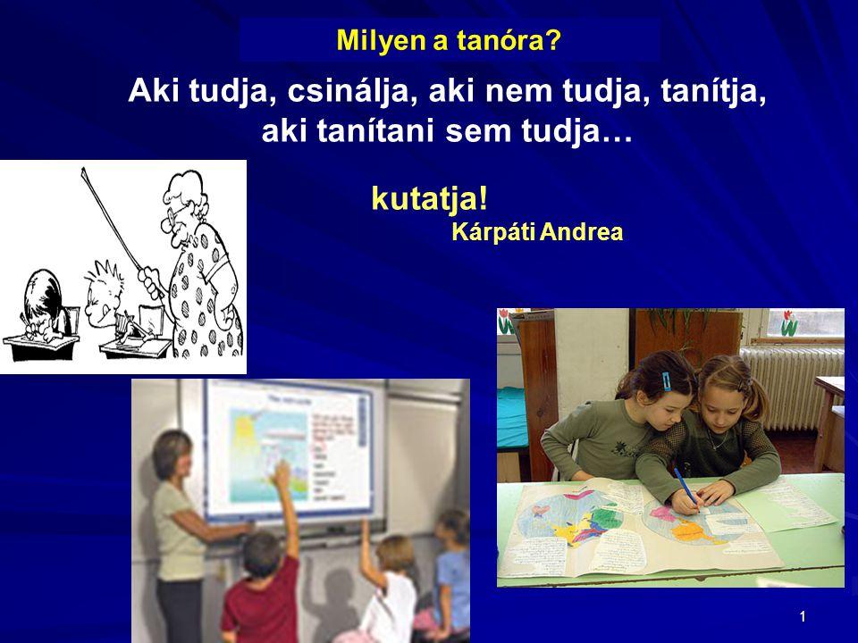 1 Milyen a tanóra? Aki tudja, csinálja, aki nem tudja, tanítja, aki tanítani sem tudja… kutatja! Kárpáti Andrea