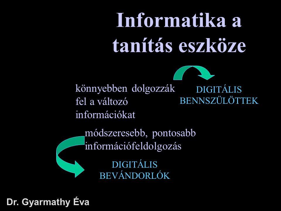 Informatika a tanítás eszköze Dr. Gyarmathy Éva DIGITÁLIS BEVÁNDORLÓK könnyebben dolgozzák fel a változó információkat módszeresebb, pontosabb informá