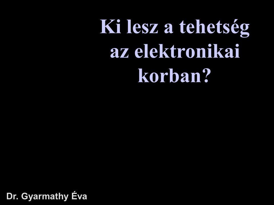 Ki lesz a tehetség az elektronikai korban? Dr. Gyarmathy Éva