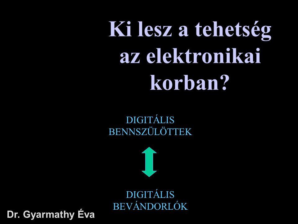 Ki lesz a tehetség az elektronikai korban? Dr. Gyarmathy Éva DIGITÁLIS BEVÁNDORLÓK DIGITÁLIS BENNSZÜLÖTTEK