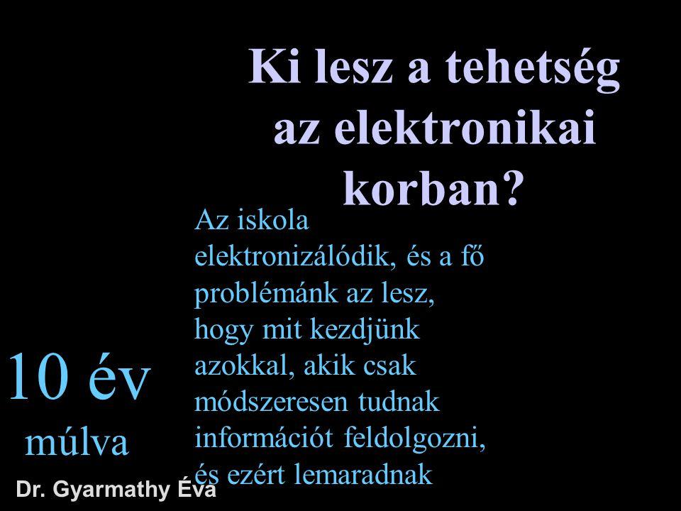 Ki lesz a tehetség az elektronikai korban? Dr. Gyarmathy Éva 10 év múlva Az iskola elektronizálódik, és a fő problémánk az lesz, hogy mit kezdjünk azo