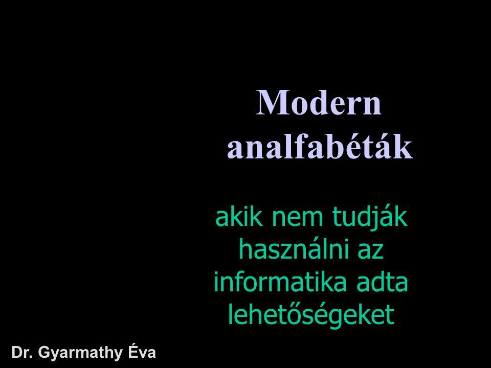 Modern analfabéták akik nem tudják használni az informatika adta lehetőségeket Dr. Gyarmathy Éva