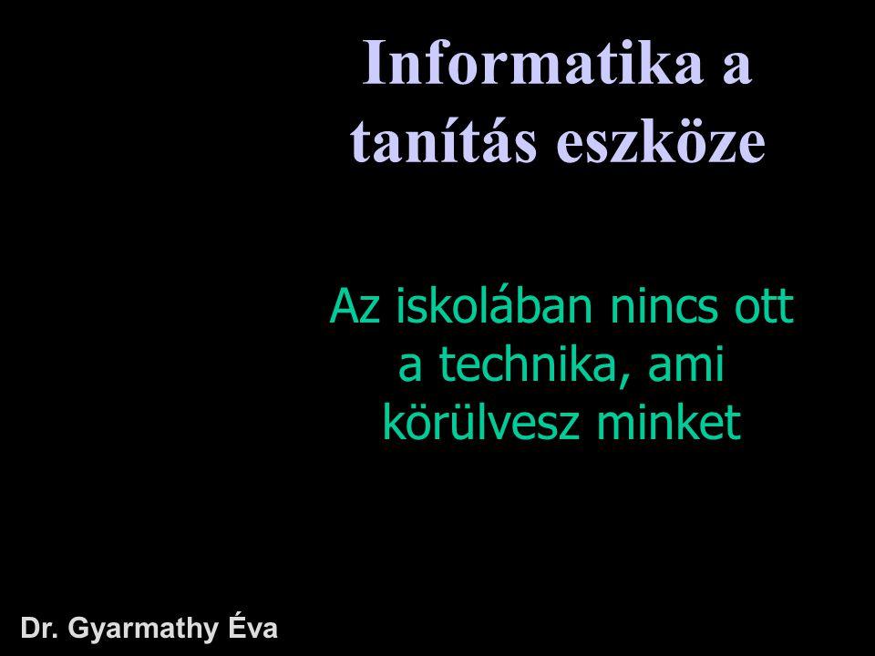 Az iskolában nincs ott a technika, ami körülvesz minket Dr. Gyarmathy Éva Informatika a tanítás eszköze