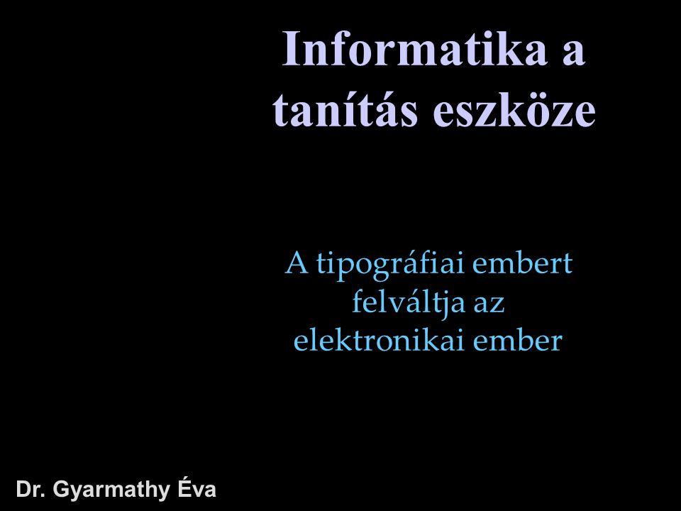 Dr. Gyarmathy Éva Informatika a tanítás eszköze A tipográfiai embert felváltja az elektronikai ember