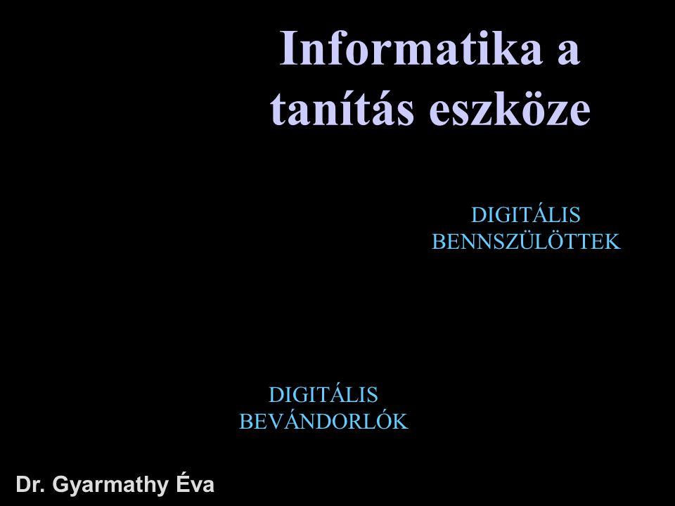 Informatika a tanítás eszköze Dr. Gyarmathy Éva DIGITÁLIS BENNSZÜLÖTTEK DIGITÁLIS BEVÁNDORLÓK